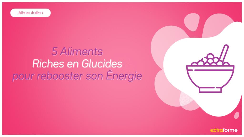 5 Aliments Riches en Glucides pour rebooster son Énergie